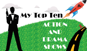My Top Ten Drama or Action Shows