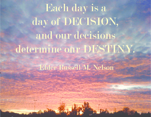 Each day is a day of decision, and our decisions determine our destiny