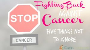Fighting Back Against Cancer—Five Things Not to Ignore