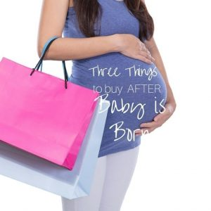 3 Things to Buy AFTER Your Baby is Born